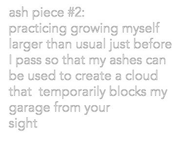 "This is a picture of text that reads ""ash piece #2 practicing growing myself larger than usual just before I pass so that my ashes xan be used to create a cloud that temporarily blocks my garage from your sight by Richard Haley"